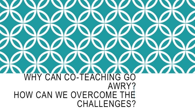 WHY CAN CO-TEACHING GO AWRY? HOW CAN WE OVERCOME THE CHALLENGES?