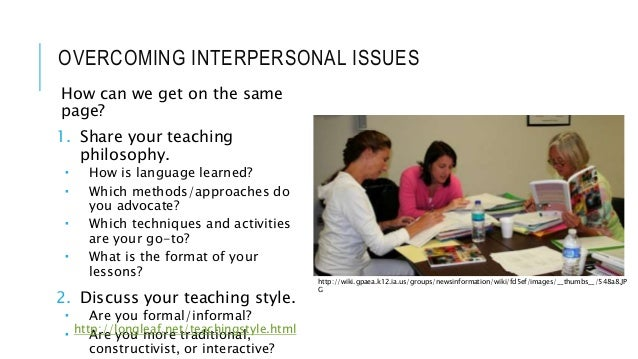 OVERCOMING INTERPERSONAL ISSUES How can we get on the same page? 1. Share your teaching philosophy.  How is language lear...