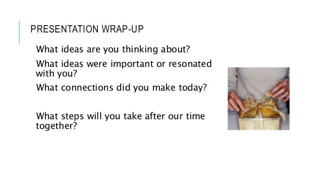 PRESENTATION WRAP-UP What ideas are you thinking about? What ideas were important or resonated with you? What connections ...