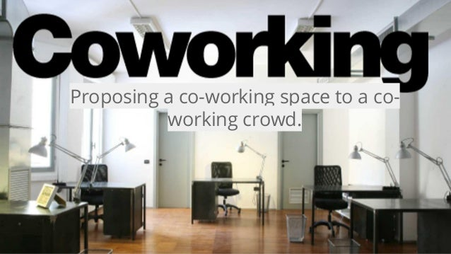 Proposing a co-working space to a co- working crowd.