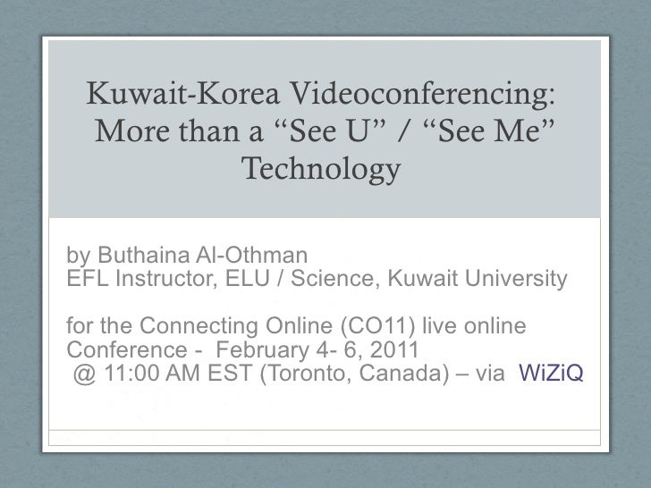 "Kuwait-Korea Videoconferencing:  More than a ""See U"" / ""See Me"" Technology  by Buthaina Al-Othman EFL Instructor, ELU / Sc..."