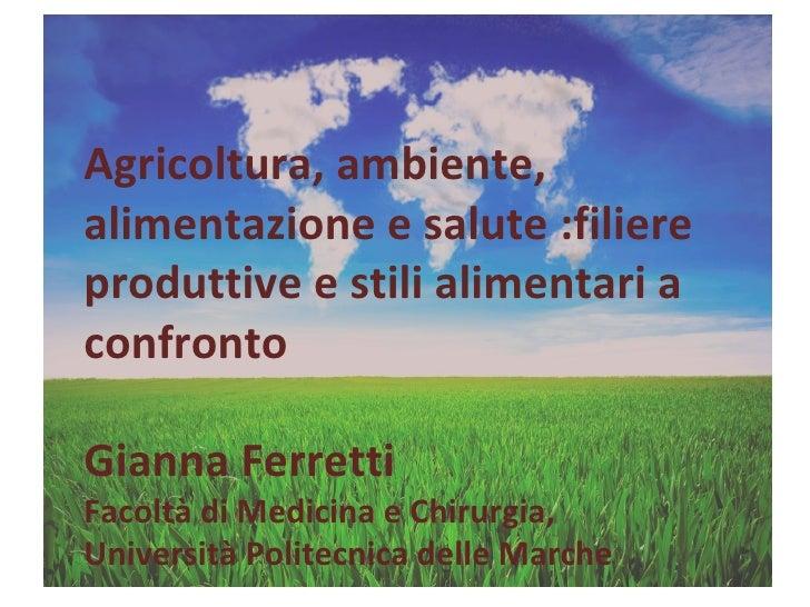 Agricoltura, ambiente, alimentazione e salute :filiere produttive e stili alimentari a confronto Gianna Ferretti Facoltà d...