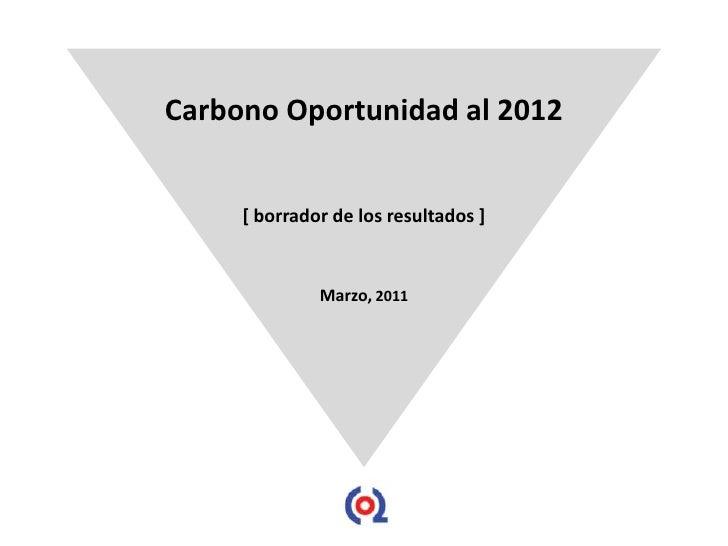 Carbono Oportunidad al 2012     [ borrador de los resultados ]              Marzo, 2011