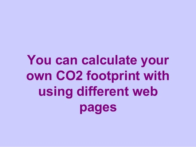 You can calculate yourown CO2 footprint with using different web       pages