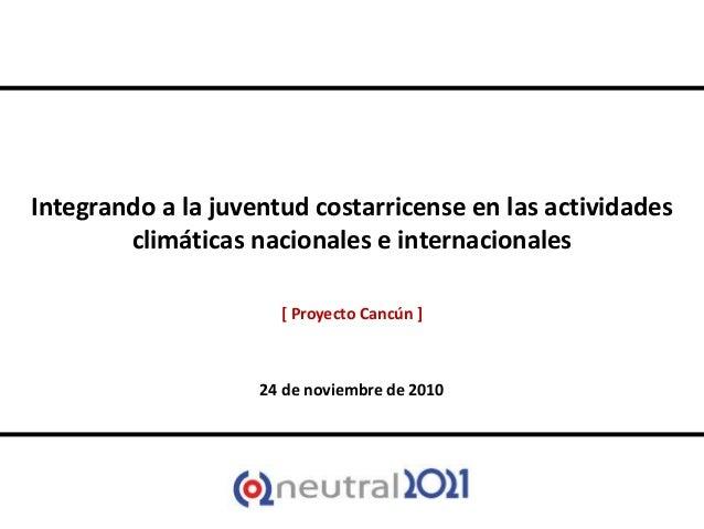 Integrando a la juventud costarricense en las actividades climáticas nacionales e internacionales [ Proyecto Cancún ] 24 d...