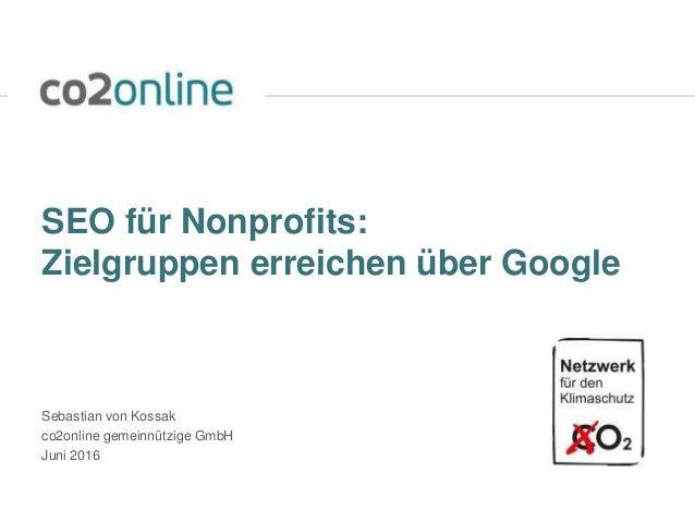 SEO für Nonprofits: Zielgruppen erreichen über Google Sebastian von Kossak co2online gemeinnützige GmbH Juni 2016