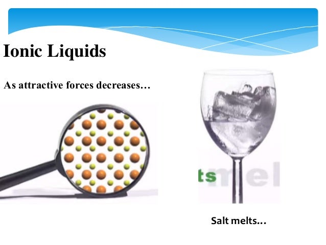 ionic liquids Ionic liquids can be considered as green solvents due to their very low vapor pressure and wide range of applications with unique physical and chemical properties the potential of ionic liquids have been recognized worldwide.