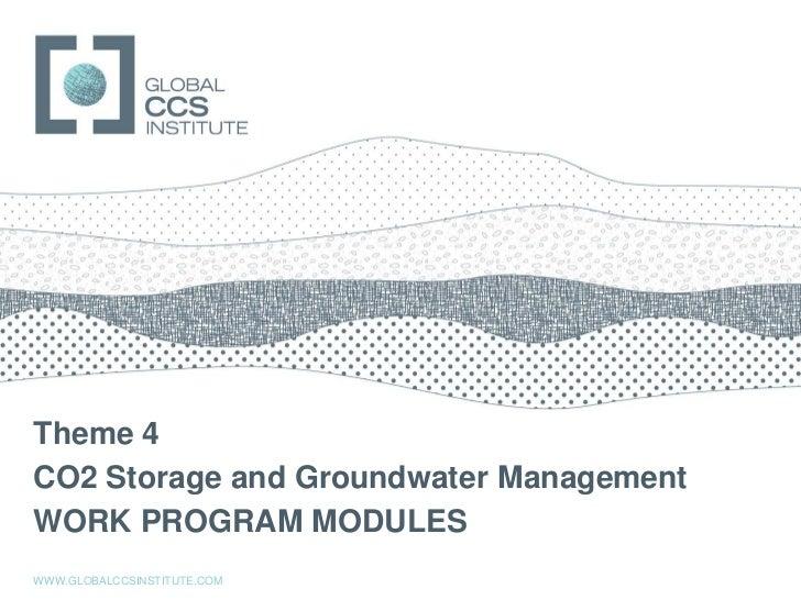GLOBAL CCS INSTITUTETheme 4CO2 Storage and Groundwater ManagementWORK PROGRAM MODULESWWW.GLOBALCCSINSTITUTE.COM