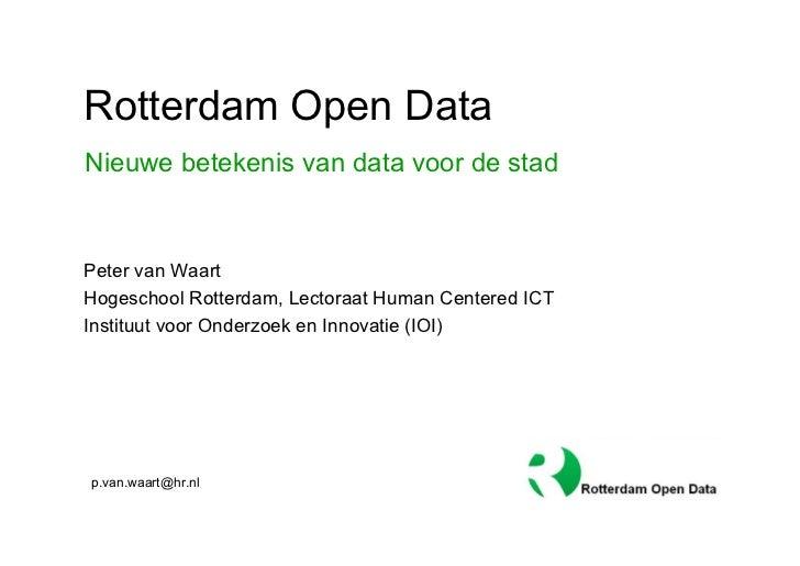 Rotterdam Open DataNieuwe betekenis van data voor de stadPeter van WaartHogeschool Rotterdam, Lectoraat Human Centered ICT...