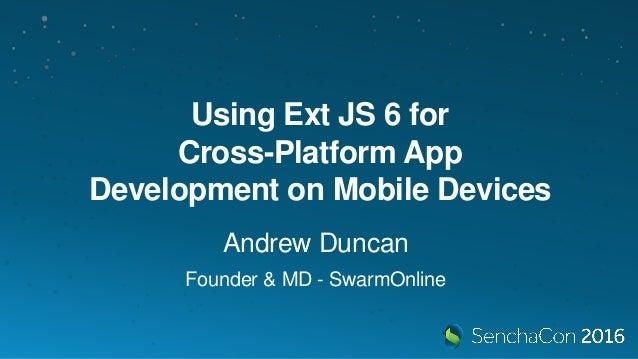 Using Ext JS 6 for Cross-Platform App Development on Mobile Devices Andrew Duncan Founder & MD - SwarmOnline
