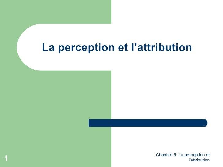 La perception et l'attribution                          Chapitre 5: La perception et1                                     ...