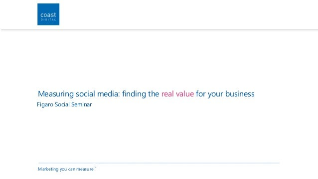 Marketing you can measure TM Measuring social media: finding the real value for your business Figaro Social Seminar