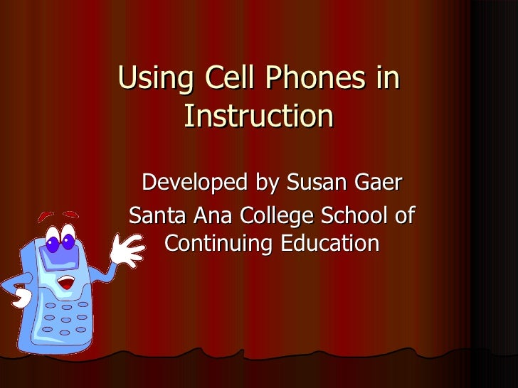 Using Cell Phones in Instruction Developed by Susan Gaer Santa Ana College School of Continuing Education