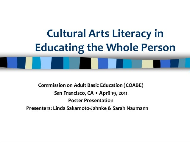 Cultural Arts Literacy in Educating the Whole Person Commission on Adult Basic Education (COABE) San Francisco, CA • April...