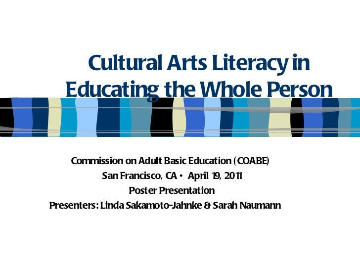 Cultural Arts Literacy in Educating the Whole Person Commission on Adult Basic Education (COABE)  San Francisco, CA • Apri...