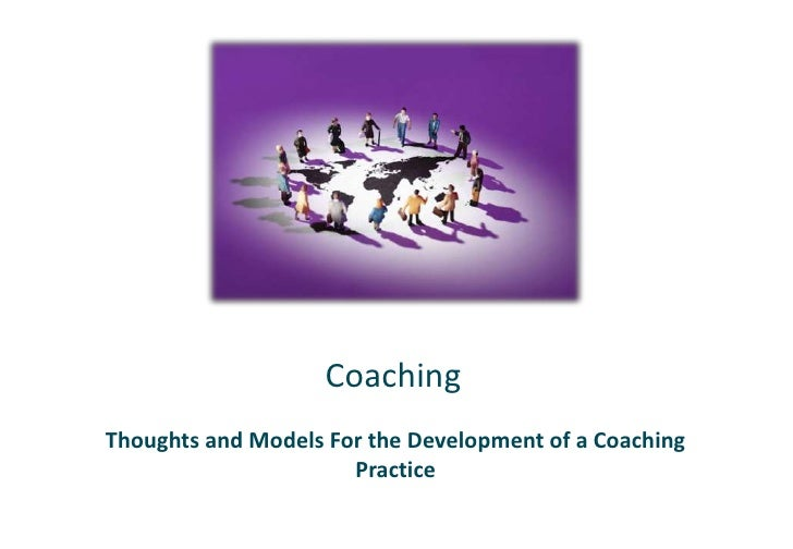 Coaching<br />Thoughts and Models For the Development of a Coaching Practice<br />