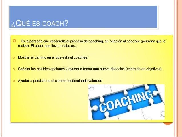 ¿QUÉ ES COACH?   Es la persona que desarrolla el proceso de coaching, en relación al coachee (persona que lo  recibe). El...