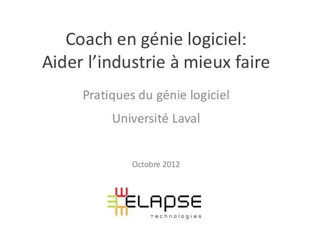 Coach en génie logiciel:Aider l'industrie à mieux faire     Pratiques du génie logiciel          Université Laval         ...