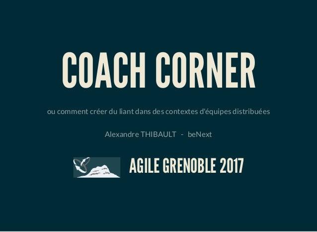 COACH CORNER ou comment créer du liant dans des contextes d'équipes distribuées Alexandre THIBAULT-beNext AGILE G...