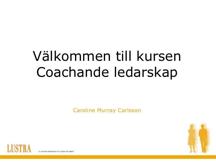 Välkommen till kursenCoachande ledarskap     Caroline Murray Carlsson