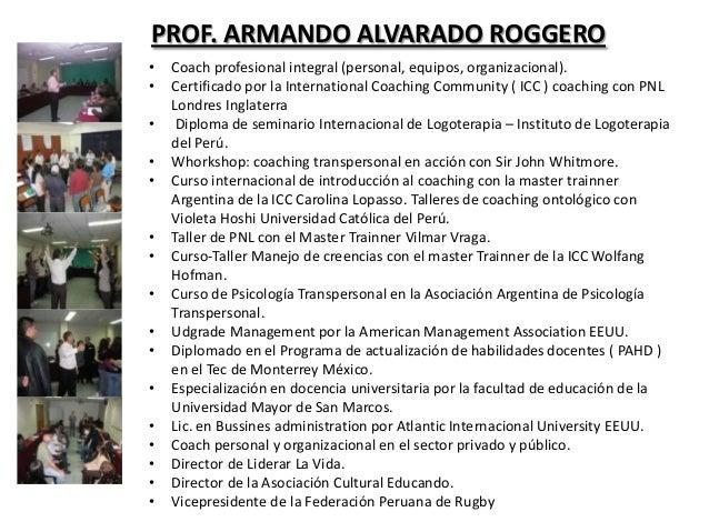 PROF. ARMANDO ALVARADO ROGGERO•   Coach profesional integral (personal, equipos, organizacional).•   Certificado por la In...