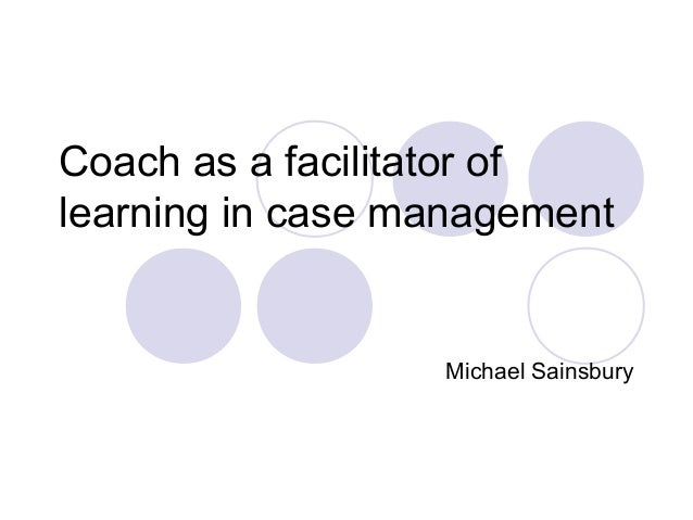 Coach as a facilitator oflearning in case management                  Michael Sainsbury