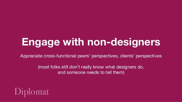 Design shouldn't be a black box that  receives requirements and spits out artifacts  Welcome people into your work;  mak...