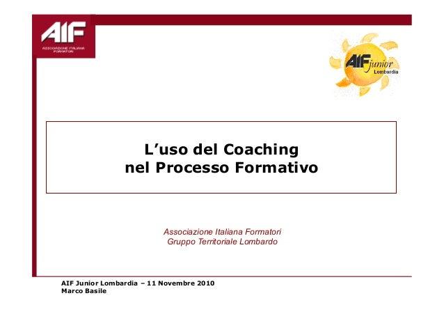 AIF Junior Lombardia – 11 Novembre 2010 Marco Basile L'uso del Coaching nel Processo Formativo Associazione Italiana Forma...