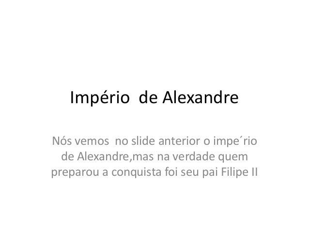 Império de Alexandre Nós vemos no slide anterior o impe´rio de Alexandre,mas na verdade quem preparou a conquista foi seu ...