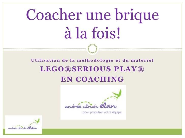 Coacher une brique     à la fois!Utilisation de la méthodologie et du matériel   LEGO®SERIOUS PLAY®      EN COACHING