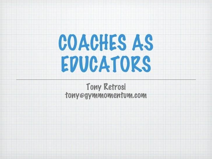 COACHES AS EDUCATORS <ul><li>Tony Retrosi </li></ul><ul><li>[email_address] </li></ul>