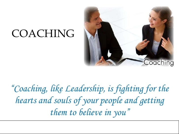 """COACHING<br />""""Coaching, like Leadership, is fighting for the hearts and souls of your people and getting them to believe ..."""