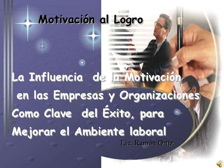 Lic. Ramón Ortiz<br />Motivación al Logro<br />La Influencia  de la Motivación<br /> en las Empresas y Organizaciones<br /...