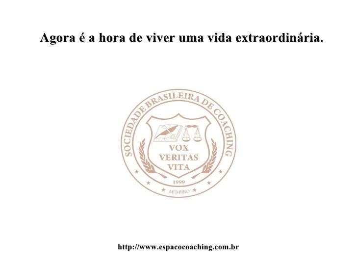 Agora é a hora de viver uma vida extraordinária. http://www.espacocoaching.com.br