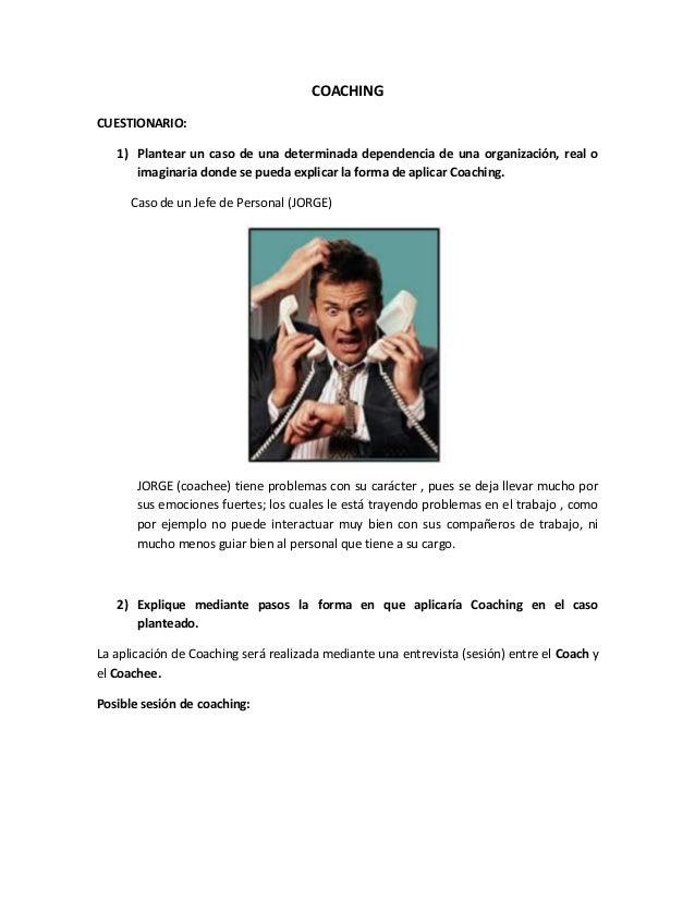 COACHINGCUESTIONARIO:1) Plantear un caso de una determinada dependencia de una organización, real oimaginaria donde se pue...