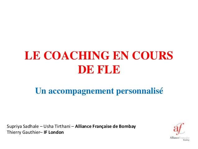 LE COACHING EN COURS DE FLE Un accompagnement personnalisé Supriya Sadhale – Usha Tirthani – Alliance Française de Bombay ...