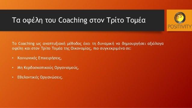 Τα οφέλη του Coaching στον Τρίτο Τομέα Το Coaching ως αναπτυξιακή μέθοδος έχει τη δυναμική να δημιουργήσει αξιόλογα οφέλη ...