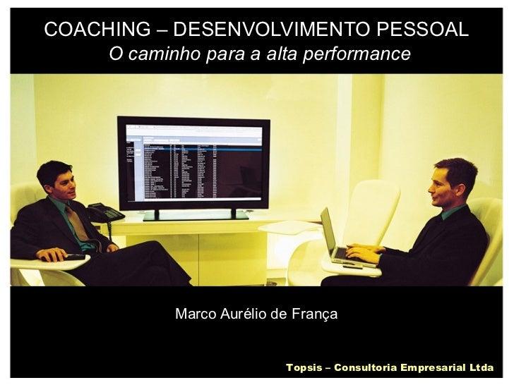 COACHING – DESENVOLVIMENTO PESSOAL   O caminho para a alta performance Marco Aurélio de França Topsis – Consultoria Empres...