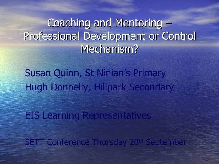 Coaching and Mentoring – Professional Development or Control Mechanism? Susan Quinn, St Ninian's Primary Hugh Donnelly, Hi...