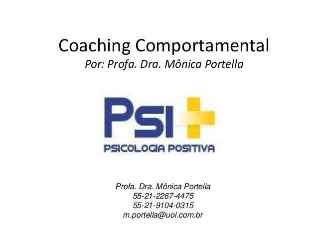 Coaching Comportamental Por: Profa. Dra. Mônica Portella Profa. Dra. Mônica Portella 55-21-2267-4475 55-21-9104-0315 m.por...