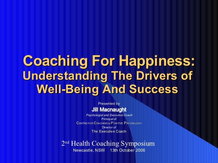 Coaching For Happiness: Understanding The Drivers of  Well-Being And Success  Presented by Jill Macnaught Psychologist and...