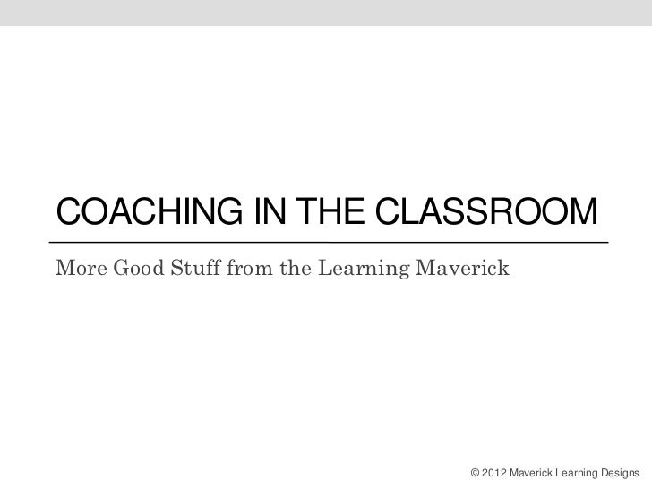 COACHING IN THE CLASSROOMMore Good Stuff from the Learning Maverick                                      © 2012 Maverick L...