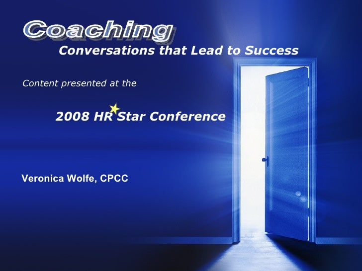 Conversations that Lead to Success Content presented at the 2008 HR Star Conference Veronica Wolfe, CPCC Coaching