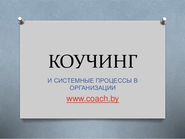 КОУЧИНГ И СИСТЕМНЫЕ ПРОЦЕССЫ В ОРГАНИЗАЦИИ www.coach.by