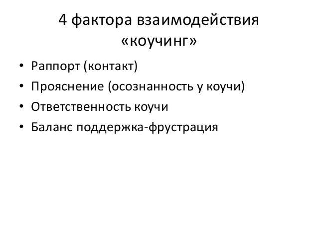 4 фактора взаимодействия «коучинг» • Раппорт (контакт) • Прояснение (осознанность у коучи) • Ответственность коучи • Балан...