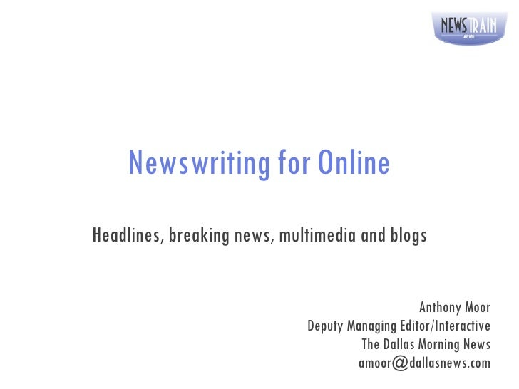 Newswriting for Online Headlines, breaking news, multimedia and blogs Anthony Moor Deputy Managing Editor/Interactive The ...