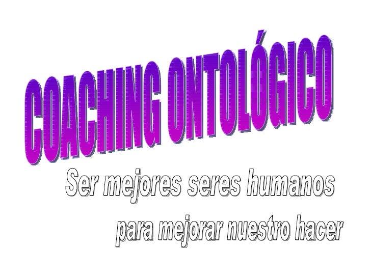 COACHING ONTOLÓGICO Ser mejores seres humanos para mejorar nuestro hacer