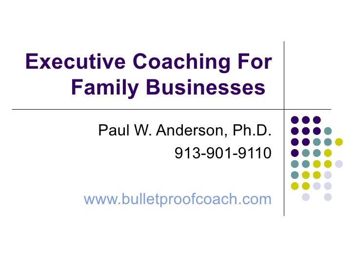 Executive Coaching For Family Businesses  Paul W. Anderson, Ph.D. 913-901-9110 www.bulletproofcoach.com