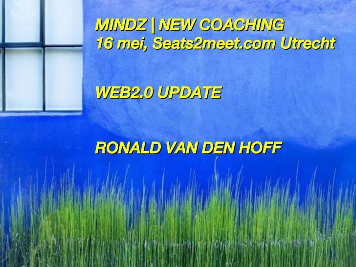 MINDZ   NEW COACHING 16 mei, Seats2meet.com Utrecht WEB2.0 UPDATE RONALD VAN DEN HOFF