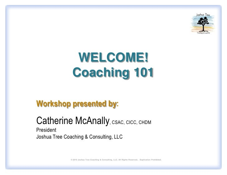 WELCOME!                 Coaching 101  Workshop presented by:  Catherine McAnally, CSAC, CICC, CHDM President Joshua Tree ...